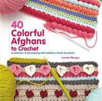40 Colorful Afghans to Crochet: A Collection of Eye-Popping Stitch Patterns, Blocks & Projects