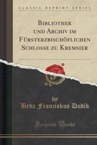 Bibliothek Und Archiv Im Fursterzbischoflichen Schlosse Zu Kremsier (Classic Reprint)