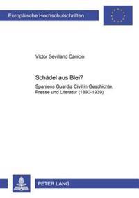 Schaedel Aus Blei?: Spaniens Guardia Civil in Geschichte, Presse Und Literatur (1890-1939)