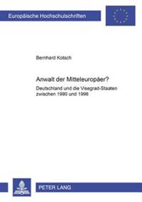 Anwalt Der Mitteleuropaeer?: Deutschland Und Die Visegrad-Staaten Zwischen 1990 Und 1996