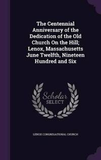 The Centennial Anniversary of the Dedication of the Old Church on the Hill; Lenox, Massachusetts June Twelfth, Nineteen Hundred and Six