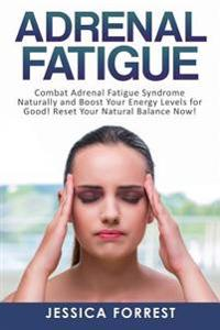 Adrenal Fatigue: Combat Adrenal Fatigue Syndrome Naturally and Boost Your Energy Levels for Good! Reset Your Natural Balance Now!