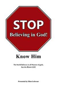 Stop Believing in God!: Know Him