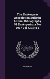 The Shakespear Association Bulletin Annual Bibliography of Shaksperiana for 1937 Vol XIII No 1