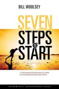 Seven Steps to Start: A Sacramental Entrepreneur's Guide to Launching Startups That Thrive