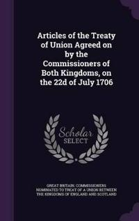Articles of the Treaty of Union Agreed on by the Commissioners of Both Kingdoms, on the 22d of July 1706