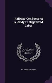 Railway Conductors; A Study in Organized Labor