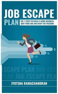 Job Escape Plan: The 7 Steps to Build a Home Business, Quit Your Job & Enjoy the Freedom