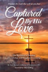 Captured by His Love: The Revelation of Sonship, Discipleship, and Kingdom Citizenship