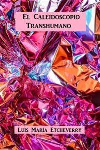 El Caleidoscopio Transhumano: Dimensiones Antropologicas Para El Ethos Contemporaneo