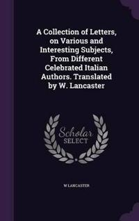 A Collection of Letters, on Various and Interesting Subjects, from Different Celebrated Italian Authors. Translated by W. Lancaster