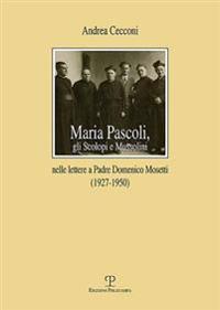 Maria Pascoli, Gli Scolopi E Mussolini: Nelle Lettere a Padre Domenico Mosetti (1927-1950)