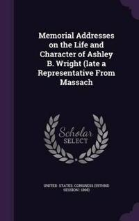 Memorial Addresses on the Life and Character of Ashley B. Wright (Late a Representative from Massach