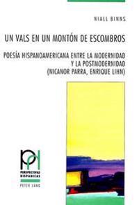 Un Vals En Un Monton de Escombros: Poesia Hispanoamericana Entre La Modernidad y La Postmodernidad (Nicanor Parra, Enrique Lihn)