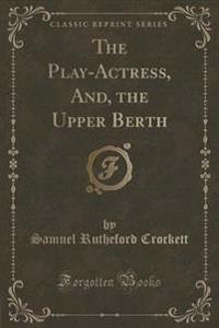 The Play-Actress, And, the Upper Berth (Classic Reprint)