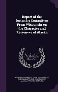 Report of the Icelandic Committee from Wisconsin on the Character and Resources of Alaska