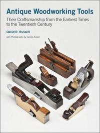 Antique Woodworking Tools: Their Craftsmanship from the Earliest Times to the Twentieth Century