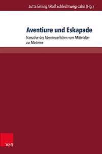 Aventiure Und Eskapade: Narrative Des Abenteuerlichen Vom Mittelalter Zur Moderne