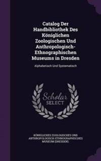 Catalog Der Handbibliothek Des Koniglichen Zoologischen Und Anthropologisch-Ethnographischen Museums in Dresden