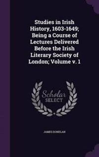 Studies in Irish History, 1603-1649; Being a Course of Lectures Delivered Before the Irish Literary Society of London; Volume V. 1