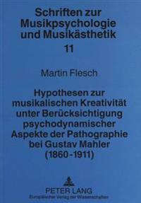Hypothesen Zur Musikalischen Kreativitaet Unter Beruecksichtigung Psychodynamischer Aspekte Der Pathographie Bei Gustav Mahler (1860-1911)