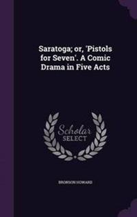 Saratoga; Or, Pistols for Seven. a Comic Drama in Five Acts