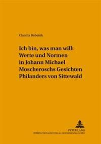 «ich Bin, Was Man Will» Werte Und Normen in Johann Michael Moscheroschs «gesichten Philanders Von Sittewald»