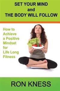 Set Your Mind and the Body Will Follow: How to Achieve a Postive Mindset for Life Long Fitness