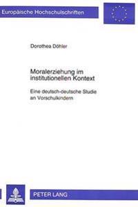 Moralerziehung Im Institutionellen Kontext: Eine Deutsch-Deutsche Studie an Vorschulkindern