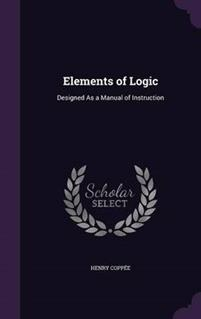 Elements of Logic; Designed as a Manual of Instruction