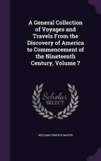 A General Collection of Voyages and Travels from the Discovery of America to Commencement of the Nineteenth Century, Volume 7