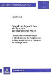 Gewalt Von Jugendlichen ALS Symptom Gesellschaftlicher Krisen: Literarische Gewaltdarstellungen in Elfriede Jelineks Die Ausgesperrten Und in Ausgewae