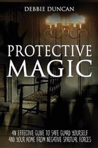 Protective Magic: An Effective Guide to Safe Guard Yourself and Your Home from Negative Spiritual Forces