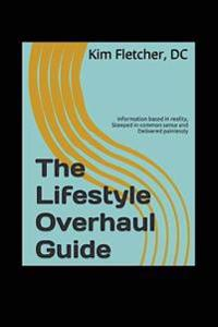 The Lifestyle Overhaul Guide: Information Based in Reality, Steeped in Common Sense and Delivered Painlessly