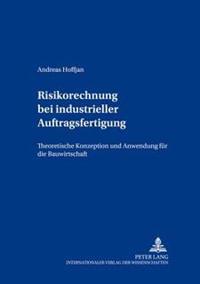 Risikorechnung Bei Industrieller Auftragsfertigung: Theoretische Konzeption Und Anwendung Fuer Die Bauwirtschaft