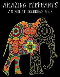 Amazing Elephants: An Adult Coloring Book: Unwind with Creatively Made Coloring Pages for Relaxation, Stress Release and Fun