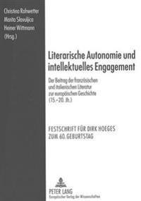 Literarische Autonomie Und Intellektuelles Engagement: Der Beitrag Der Franzoesischen Und Italienischen Literatur Zur Europaeischen Geschichte (15.-20
