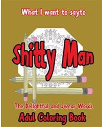 What I Want to Say to Shitty Man: The Delightful and Swear Words Adult Coloring Book