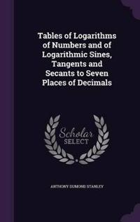 Tables of Logarithms of Numbers and of Logarithmic Sines, Tangents and Secants to Seven Places of Decimals