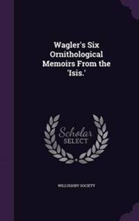 Wagler's Six Ornithological Memoirs from the 'Isis.'