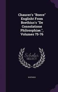 Chaucer's Boece Englisht from Boethius's de Consolatione Philosophiae., Volumes 75-76