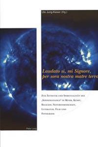 Laudato Si, Mi Signore, Per Sora Nostra Matre Terra: Zur Aesthetik Und Spiritualitaet Des Sonnengesangs in Musik, Kunst, Religion, Naturwissenschaften