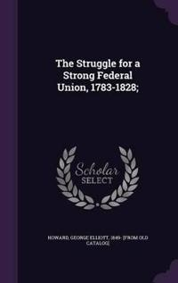 The Struggle for a Strong Federal Union, 1783-1828;