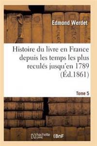 Histoire Du Livre En France Depuis Les Temps Les Plus Recules Jusqu'en 1789 T05
