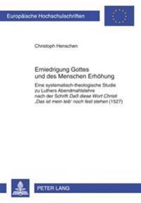 """Erniedrigung Gottes Und Des Menschen Erhoehung: Eine Systematisch-Theologische Studie Zu Luthers Abendmahlslehre Nach Der Schrift """"daß Diese Wort Chri"""