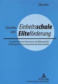 Zwischen Einheitsschule Und Elitefoerderung: Semantisch Relevante Phaenomene in Der Bildungspolitik ALS Beitrag Zu Einer Sprachgeschichte Der Bundesre