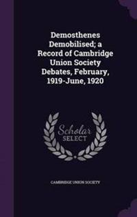 Demosthenes Demobilised; A Record of Cambridge Union Society Debates, February, 1919-June, 1920