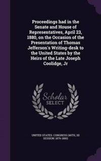 Proceedings Had in the Senate and House of Representatives, April 23, 1880, on the Occasion of the Presentation of Thomas Jefferson's Writing-Desk to the United States by the Heirs of the Late Joseph Coolidge, Jr