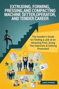 Extruding, Forming, Pressing and Compacting Machine Setter, Operator and Tender Career: The Insider's Guide to Finding a Job at an Amazing Firm, Acing