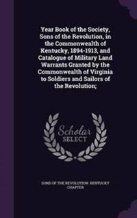 Year Book of the Society, Sons of the Revolution, in the Commonwealth of Kentucky, 1894-1913, and Catalogue of Military Land Warrants Granted by the Commonwealth of Virginia to Soldiers and Sailors of the Revolution;
